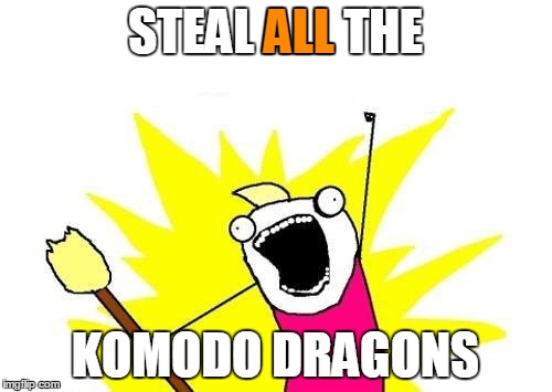 X All The Y Meme | STEAL ALL THE KOMODO DRAGONS ALL | image tagged in memes,x all the y | made w/ Imgflip meme maker