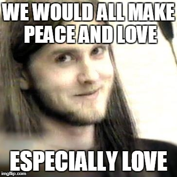 WE WOULD ALL MAKE PEACE AND LOVE ESPECIALLY LOVE | made w/ Imgflip meme maker