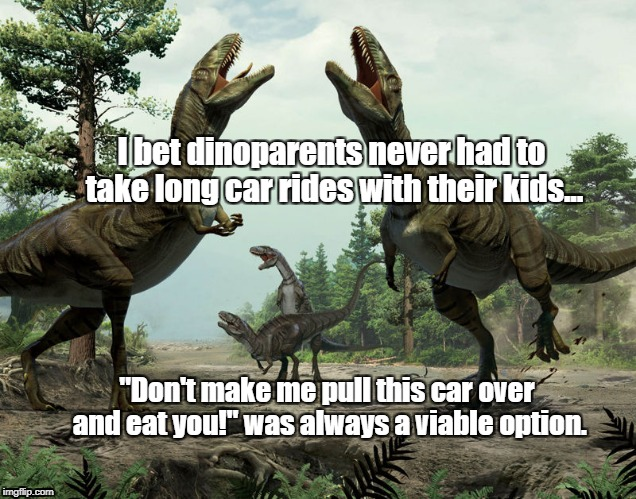 "Dinoparents car ride | I bet dinoparents never had to take long car rides with their kids... ""Don't make me pull this car over and eat you!"" was always a viable op 