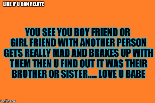 orange meme | LIKE IF U CAN RELATE YOU SEE YOU BOY FRIEND OR GIRL FRIEND WITH ANOTHER PERSON GETS REALLY MAD AND BRAKES UP WITH THEM THEN U FIND OUT IT WA | image tagged in orange meme | made w/ Imgflip meme maker