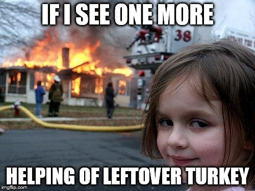 Disaster Girl Meme | IF I SEE ONE MORE HELPING OF LEFTOVER TURKEY | image tagged in memes,disaster girl | made w/ Imgflip meme maker