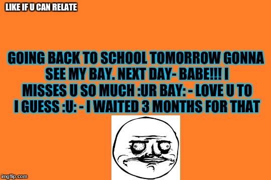 orange meme | LIKE IF U CAN RELATE GOING BACK TO SCHOOL TOMORROW GONNA SEE MY BAY. NEXT DAY- BABE!!! I MISSES U SO MUCH :UR BAY: - LOVE U TO I GUESS :U: - | image tagged in orange meme | made w/ Imgflip meme maker
