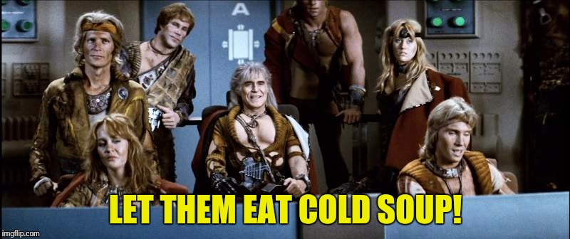 LET THEM EAT COLD SOUP! | made w/ Imgflip meme maker