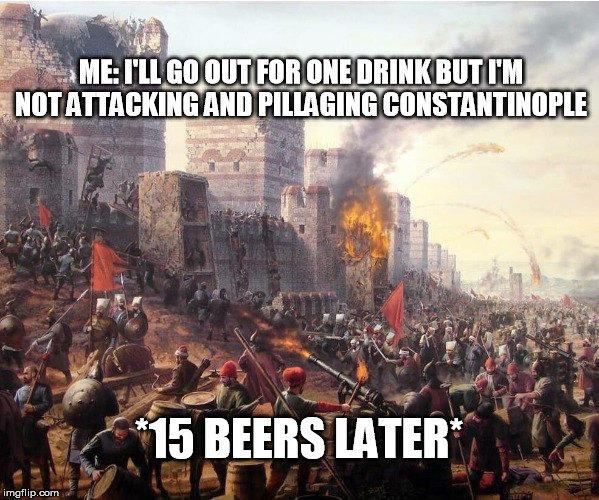 Medieval Times | ME: I'LL GO OUT FOR ONE DRINK BUT I'M NOT ATTACKING AND PILLAGING CONSTANTINOPLE *15 BEERS LATER* | image tagged in medieval,medieval musings | made w/ Imgflip meme maker