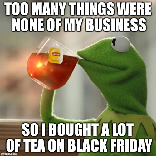 Kermit is Overdosing on Black Friday  | TOO MANY THINGS WERE NONE OF MY BUSINESS SO I BOUGHT A LOT OF TEA ON BLACK FRIDAY | image tagged in memes,kermit the frog,but thats none of my business,black friday | made w/ Imgflip meme maker