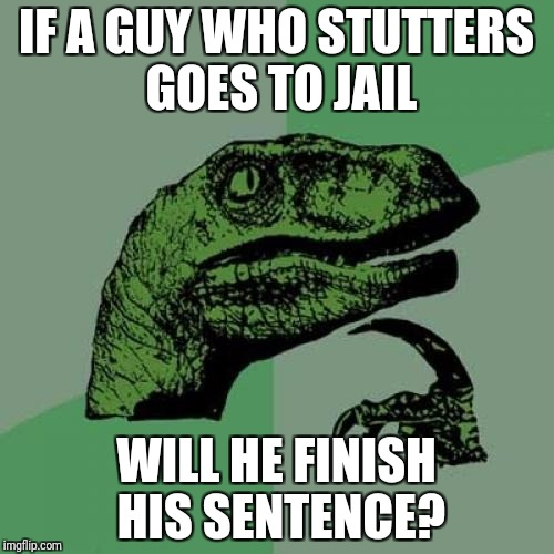Philosoraptor Meme | IF A GUY WHO STUTTERS GOES TO JAIL WILL HE FINISH HIS SENTENCE? | image tagged in memes,philosoraptor | made w/ Imgflip meme maker