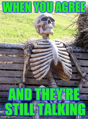 Waiting Skeleton Meme | WHEN YOU AGREE AND THEY'RE STILL TALKING | image tagged in memes,waiting skeleton | made w/ Imgflip meme maker