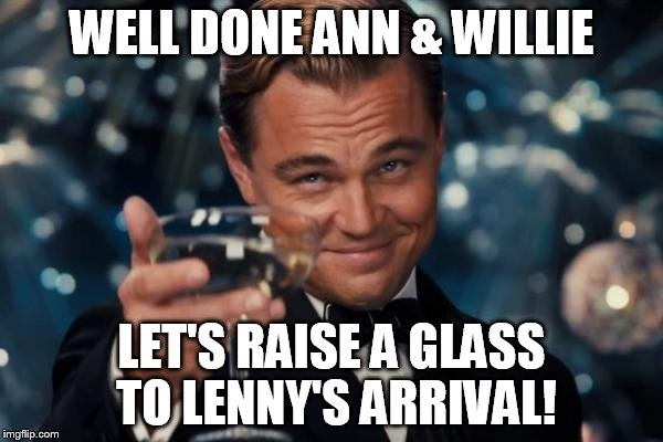 Leonardo Dicaprio Cheers Meme | WELL DONE ANN & WILLIE LET'S RAISE A GLASS TO LENNY'S ARRIVAL! | image tagged in memes,leonardo dicaprio cheers | made w/ Imgflip meme maker