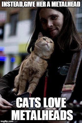 INSTEAD,GIVE HER A METALHEAD CATS LOVE METALHEADS | made w/ Imgflip meme maker