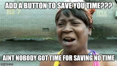 Aint Nobody Got Time For That Meme | ADD A BUTTON TO SAVE YOU TIME??? AINT NOBODY GOT TIME FOR SAVING NO TIME | image tagged in memes,aint nobody got time for that | made w/ Imgflip meme maker