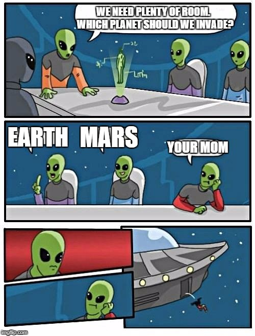 Alien Meeting Suggestion Meme | WE NEED PLENTY OF ROOM.  WHICH PLANET SHOULD WE INVADE? EARTH MARS YOUR MOM | image tagged in memes,alien meeting suggestion | made w/ Imgflip meme maker