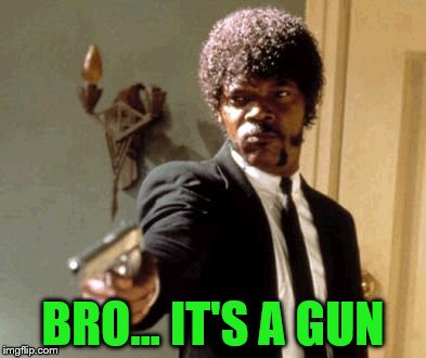 Say That Again I Dare You Meme | BRO... IT'S A GUN | image tagged in memes,say that again i dare you | made w/ Imgflip meme maker