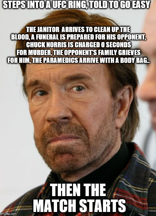 Keep smart and don't challenge Chuck Norris. | STEPS INTO A UFC RING, TOLD TO GO EASY THEN THE MATCH STARTS THE JANITOR  ARRIVES TO CLEAN UP THE BLOOD, A FUNERAL IS PREPARED FOR HIS OPPON | image tagged in chuck norris mad face,ufc,death,funeral,memes | made w/ Imgflip meme maker