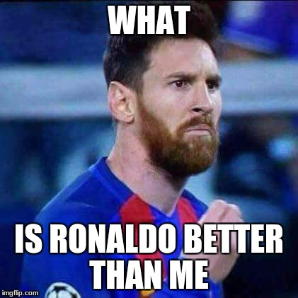 WHAT IS RONALDO BETTER THAN ME | image tagged in messi | made w/ Imgflip meme maker