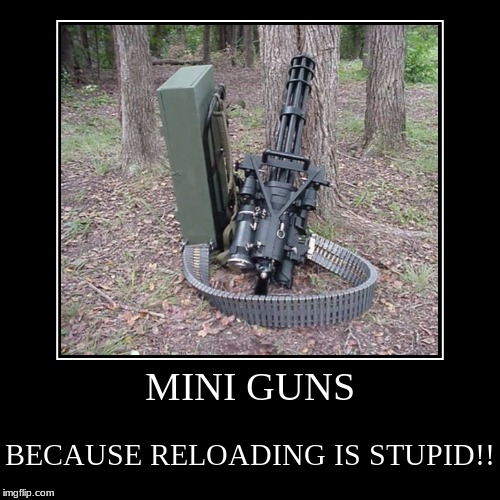 MINI GUNS | BECAUSE RELOADING IS STUPID!! | image tagged in funny,demotivationals | made w/ Imgflip demotivational maker