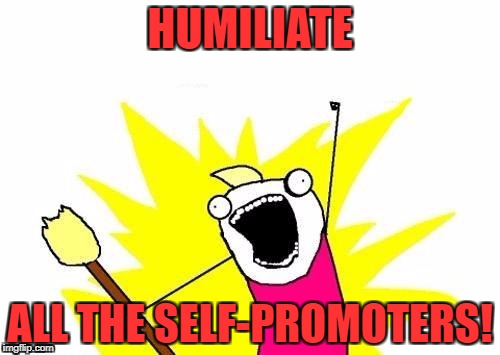 Band together and find these ad-posting mongrels! | HUMILIATE ALL THE SELF-PROMOTERS! | image tagged in memes,x all the y,self-promotion,vigilante,ads | made w/ Imgflip meme maker