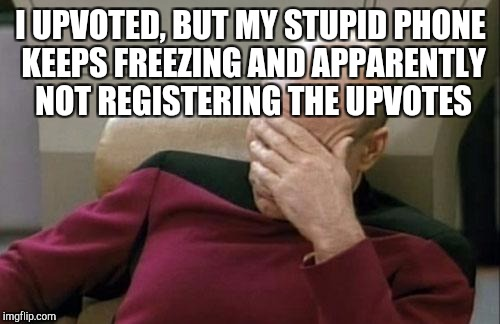 Captain Picard Facepalm Meme | I UPVOTED, BUT MY STUPID PHONE KEEPS FREEZING AND APPARENTLY NOT REGISTERING THE UPVOTES | image tagged in memes,captain picard facepalm | made w/ Imgflip meme maker