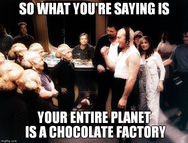 Seems logical to me... | SO WHAT YOU'RE SAYING IS YOUR ENTIRE PLANET IS A CHOCOLATE FACTORY | image tagged in picard,oompa loompa,star trek week | made w/ Imgflip meme maker