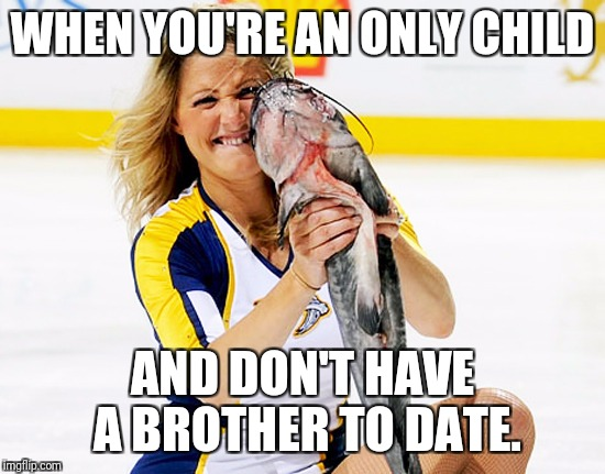 WHEN YOU'RE AN ONLY CHILD AND DON'T HAVE A BROTHER TO DATE. | image tagged in trashville | made w/ Imgflip meme maker