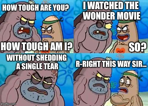 I actually didn't cry during the movie and they called me inhuman | HOW TOUGH ARE YOU? I WATCHED THE WONDER MOVIE WITHOUT SHEDDING A SINGLE TEAR R-RIGHT THIS WAY SIR... SO? HOW TOUGH AM I? | image tagged in memes,how tough are you | made w/ Imgflip meme maker