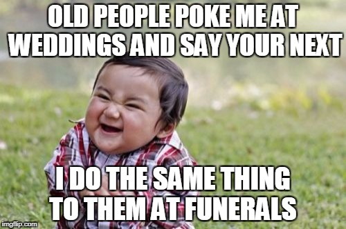 Evil Toddler Meme | OLD PEOPLE POKE ME AT WEDDINGS AND SAY YOUR NEXT I DO THE SAME THING TO THEM AT FUNERALS | image tagged in memes,evil toddler | made w/ Imgflip meme maker