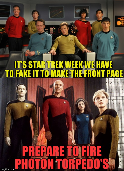 Picard don't play that... | IT'S STAR TREK WEEK WE HAVE TO FAKE IT TO MAKE THE FRONT PAGE PREPARE TO FIRE PHOTON TORPEDO'S | image tagged in star trek week,fake people,front page,nope | made w/ Imgflip meme maker