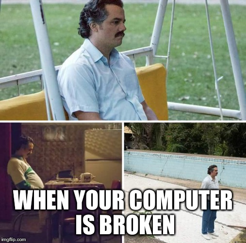sad pablo escobar | WHEN YOUR COMPUTER IS BROKEN | image tagged in sad pablo escobar | made w/ Imgflip meme maker