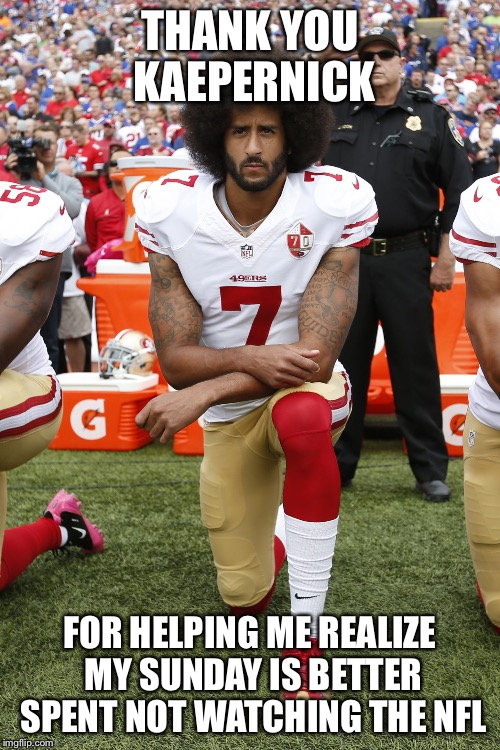 A Belated Thanksgiving Meme |  THANK YOU KAEPERNICK; FOR HELPING ME REALIZE MY SUNDAY IS BETTER SPENT NOT WATCHING THE NFL | image tagged in colin kaepernick,memes,thanksgiving | made w/ Imgflip meme maker