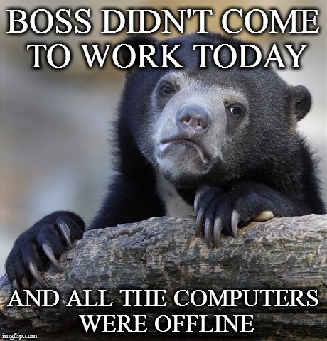 Confession Bear Meme | BOSS DIDN'T COME TO WORK TODAY AND ALL THE COMPUTERS WERE OFFLINE | image tagged in memes,confession bear | made w/ Imgflip meme maker