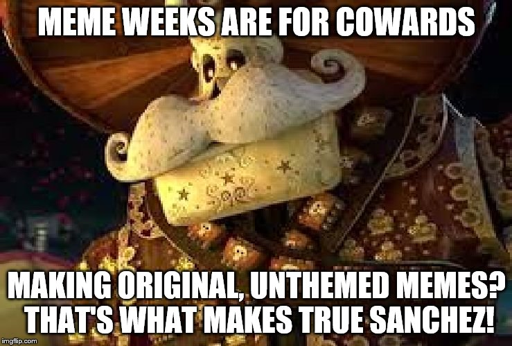 What Makes a True Sanchez on Meme Weeks | MEME WEEKS ARE FOR COWARDS MAKING ORIGINAL, UNTHEMED MEMES? THAT'S WHAT MAKES TRUE SANCHEZ! | image tagged in what makes a true sanchez,inferno390 | made w/ Imgflip meme maker