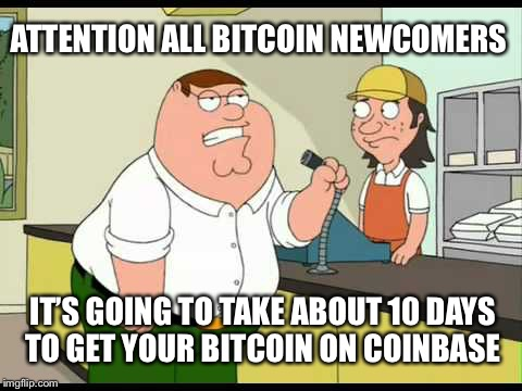 peter griffin attention all customers | ATTENTION ALL BITCOIN NEWCOMERS IT'S GOING TO TAKE ABOUT 10 DAYS TO GET YOUR BITCOIN ON COINBASE | image tagged in peter griffin attention all customers,bitcoin | made w/ Imgflip meme maker