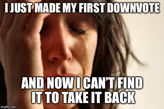 First World Problems | I JUST MADE MY FIRST DOWNVOTE AND NOW I CAN'T FIND IT TO TAKE IT BACK | image tagged in memes,first world problems,downvote,downvotes,relatable | made w/ Imgflip meme maker