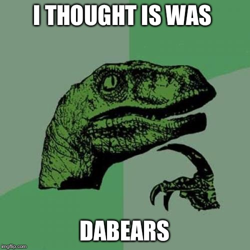 Philosoraptor Meme | I THOUGHT IS WAS DABEARS | image tagged in memes,philosoraptor | made w/ Imgflip meme maker