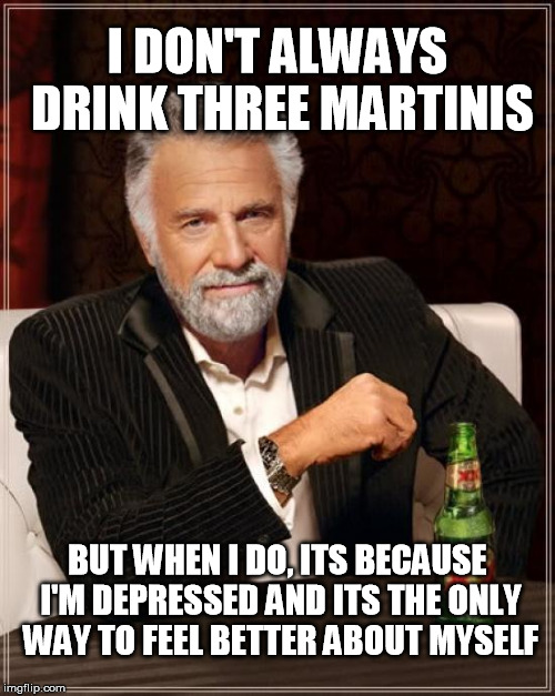 Three Martinis | I DON'T ALWAYS DRINK THREE MARTINIS BUT WHEN I DO, ITS BECAUSE I'M DEPRESSED AND ITS THE ONLY WAY TO FEEL BETTER ABOUT MYSELF | image tagged in memes,the most interesting man in the world | made w/ Imgflip meme maker