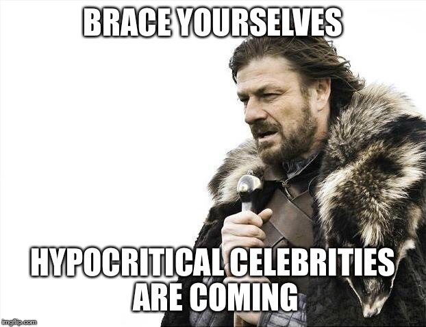 Brace Yourselves X is Coming Meme | BRACE YOURSELVES HYPOCRITICAL CELEBRITIES ARE COMING | image tagged in memes,brace yourselves x is coming | made w/ Imgflip meme maker