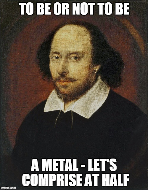 TO BE OR NOT TO BE A METAL - LET'S COMPRISE AT HALF | made w/ Imgflip meme maker