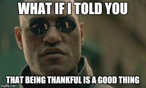 Matrix Morpheus Meme | WHAT IF I TOLD YOU THAT BEING THANKFUL IS A GOOD THING | image tagged in memes,matrix morpheus | made w/ Imgflip meme maker