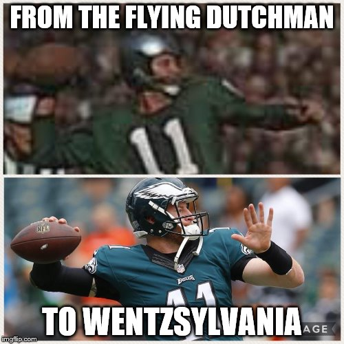 Philly Dilly | FROM THE FLYING DUTCHMAN TO WENTZSYLVANIA | image tagged in memes,nfl memes,philadelphia eagles | made w/ Imgflip meme maker