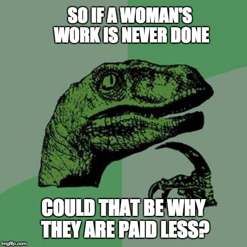 Philosoraptor Meme | SO IF A WOMAN'S WORK IS NEVER DONE COULD THAT BE WHY THEY ARE PAID LESS? | image tagged in memes,philosoraptor | made w/ Imgflip meme maker