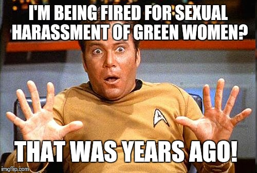 Kirk gets caught! | I'M BEING FIRED FOR SEXUAL HARASSMENT OF GREEN WOMEN? THAT WAS YEARS AGO! | image tagged in star trek | made w/ Imgflip meme maker