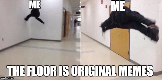 floor is lava | ME THE FLOOR IS ORIGINAL MEMES ME | image tagged in floor is lava | made w/ Imgflip meme maker