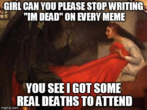"Real Deaths | GIRL CAN YOU PLEASE STOP WRITING ""IM DEAD"" ON EVERY MEME YOU SEE I GOT SOME REAL DEATHS TO ATTEND 