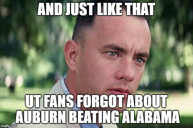 Forrest gump | AND JUST LIKE THAT UT FANS FORGOT ABOUT AUBURN BEATING ALABAMA | image tagged in forrest gump | made w/ Imgflip meme maker
