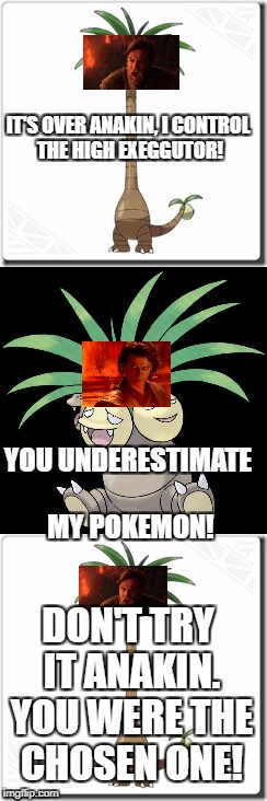 You Were The Chosen Trainer. | IT'S OVER ANAKIN, I CONTROL THE HIGH EXEGGUTOR! YOU UNDERESTIMATE MY POKEMON! DON'T TRY IT ANAKIN. YOU WERE THE CHOSEN ONE! | image tagged in memes,too funny,alolan exeggutor,exeggutor,you were the chosen one star wars,you underestimate my power | made w/ Imgflip meme maker