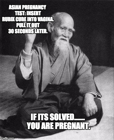ASIAN PREGNANCY TEST: INSERT RUBIX CUBE INTO VA**NA. PULL IT OUT 30 SECONDS LATER. IF ITS SOLVED……. YOU ARE PREGNANT. | image tagged in wise old asian | made w/ Imgflip meme maker