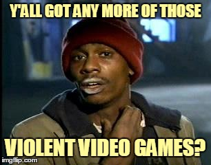 Y'ALL GOT ANY MORE OF THOSE VIOLENT VIDEO GAMES? | made w/ Imgflip meme maker