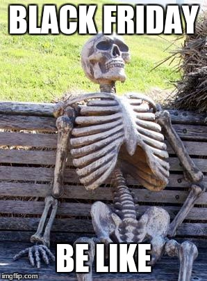 Waiting Skeleton Meme | BLACK FRIDAY BE LIKE | image tagged in memes,waiting skeleton | made w/ Imgflip meme maker