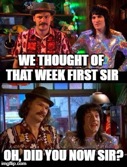 WE THOUGHT OF THAT WEEK FIRST SIR OH, DID YOU NOW SIR? | made w/ Imgflip meme maker