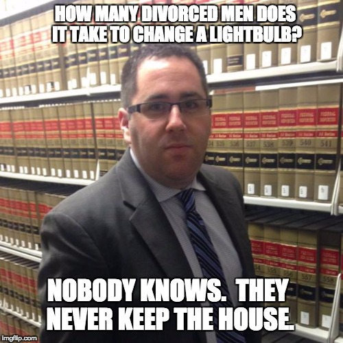 Jewish Lawyer | HOW MANY DIVORCED MEN DOES IT TAKE TO CHANGE A LIGHTBULB? NOBODY KNOWS.  THEY NEVER KEEP THE HOUSE. | image tagged in jewish lawyer | made w/ Imgflip meme maker