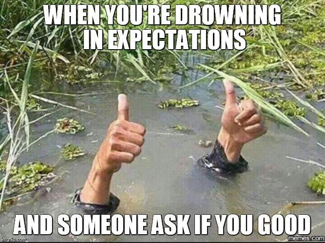 All Good | WHEN YOU'RE DROWNING IN EXPECTATIONS AND SOMEONE ASK IF YOU GOOD | image tagged in all good | made w/ Imgflip meme maker